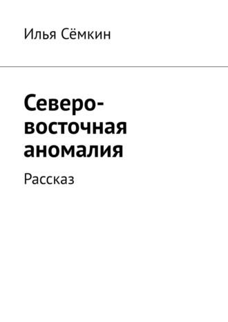 Илья Сёмкин, Северо-восточная аномалия. Рассказ