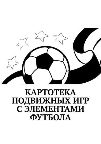 Татьяна Торочкова, Картотека подвижных игр сэлементами футбола