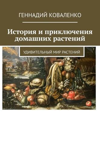 Геннадий Коваленко, История иприключения домашних растений. Удивительный мир растений