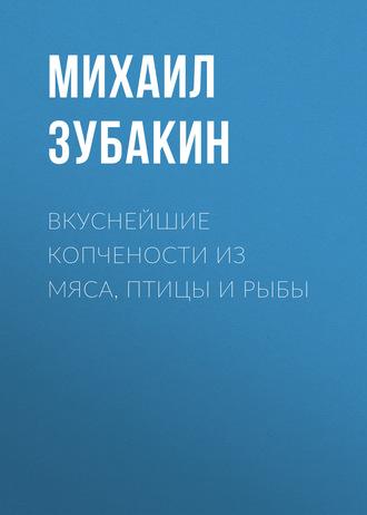 Михаил Зубакин, Вкуснейшие копчености из мяса, птицы и рыбы