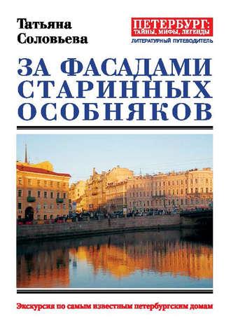 Татьяна Соловьева, За фасадами старинных особняков. Экскурсия по самым известным петербургским домам