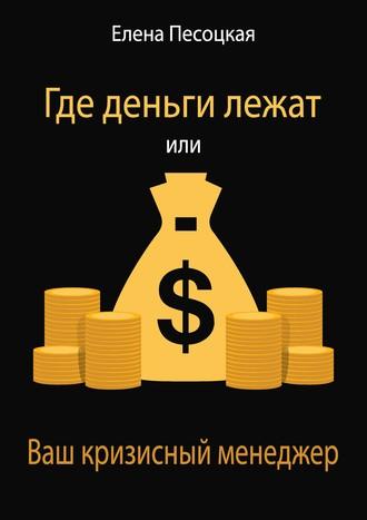 Елена Песоцкая, Где деньги лежат или Ваш кризисный менеджер