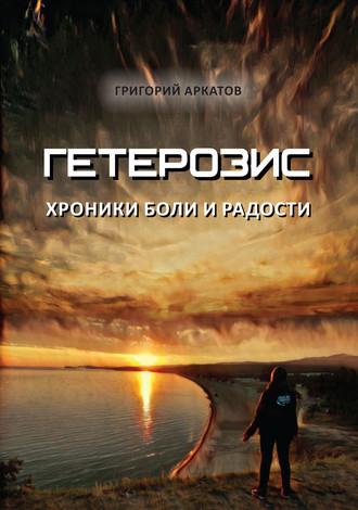 Григорий Аркатов, Гетерозис. Хроники боли и радости
