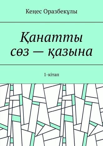 Кеңес Оразбекұлы, Қанатты сөз– қазына. 1-кітап
