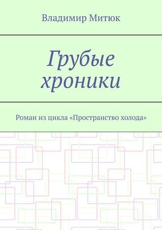 Владимир Митюк, Грубые хроники. Роман изцикла «Пространство холода»