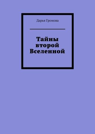 Дарья Громова, Тайны второй Вселенной