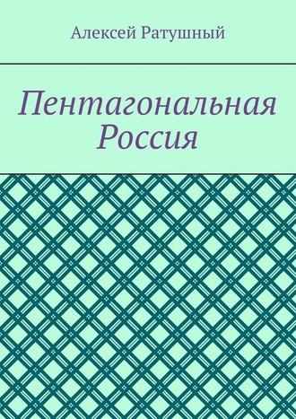 Алексей Ратушный, Пентагональная Россия