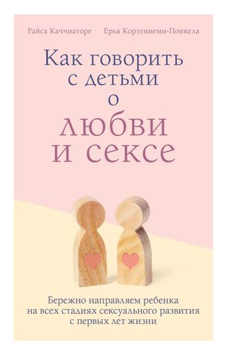 Райса Каччиаторе, Ерья Кортениеми-Поикела, Как говорить с детьми о любви и сексе. Бережно направляем ребенка на всех стадиях сексуального развития с первых лет жизни