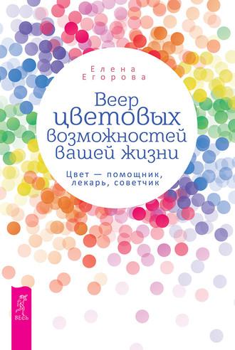 Елена Егорова, Веер цветовых возможностей вашей жизни. Цвет – помощник, лекарь, советчик