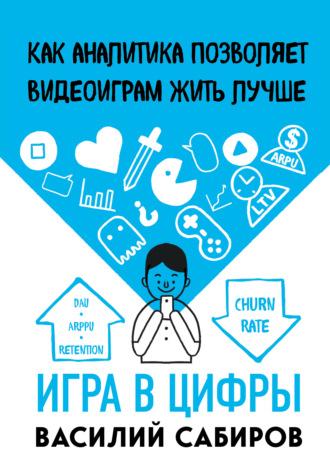 Василий Сабиров, Игра в цифры. Как аналитика позволяет видеоиграм жить лучше