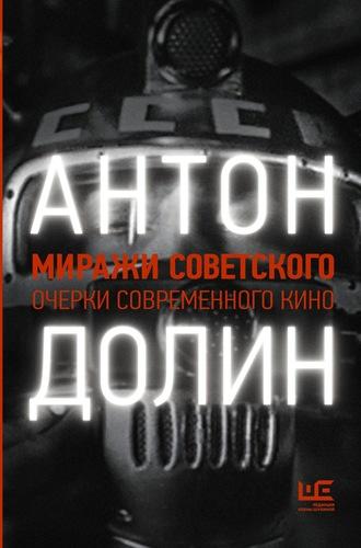 Антон Долин, Миражи советского. Очерки современного кино