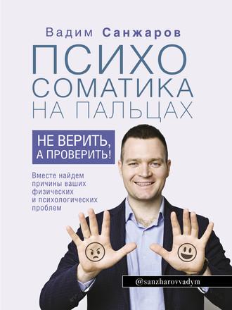 Вадим Санжаров, Психосоматика на пальцах. Не верить, а проверить!