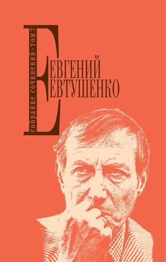 Евгений Евтушенко, Собрание сочинений. Том 7