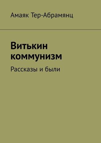 Амаяк Тер-Абрамянц, Витькин коммунизм. Рассказы ибыли