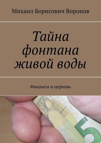 Михаил Воронов, Тайна фонтана живойводы. Финансы ицерковь
