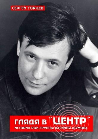 Сергей Горцев, Глядя в«Центр». История рок-группы ВасилияШумова