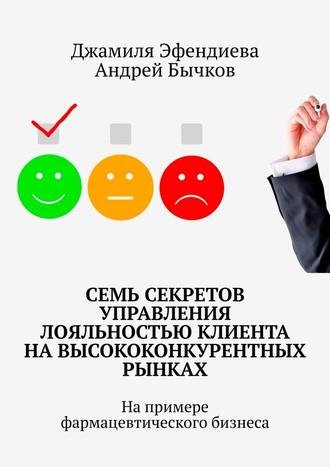 Андрей Бычков, Джамиля Эфендиева, Семь секретов управления лояльностью клиента навысококонкурентных рынках. Напримере фармацевтического бизнеса