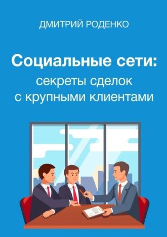 Дмитрий Роденко, Социальные сети: секреты сделок скрупными клиентами