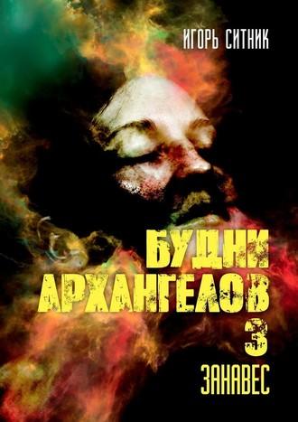 Игорь Ситник, Будни Архангелов–3. Занавес