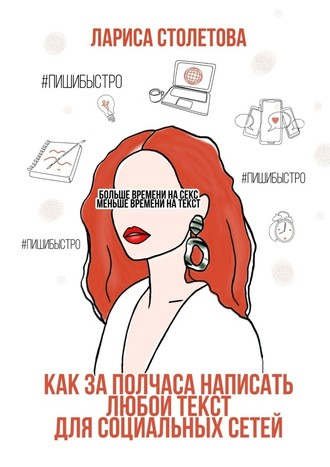 Лариса Столетова, Больше времени насекс, меньше времени натекст. Как за полчаса написать любой текст для социальных сетей