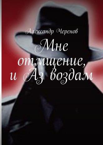 Александр Черенов, Мне отмщение, иАз воздам