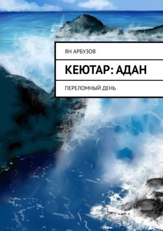 Ян Арбузов, Кеютар:Адан. Переломныйдень