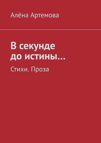 Алёна Артемова, В секунде до истины… Стихи. Проза