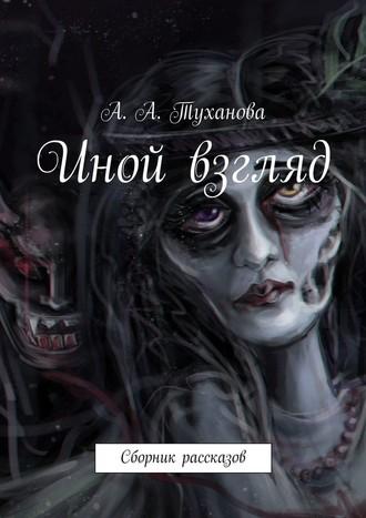 А. Туханова, Иной взгляд. Сборник рассказов
