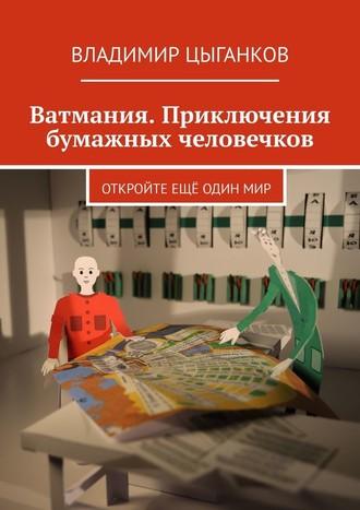 Владимир Цыганков, Ватмания. Приключения бумажных человечков. Откройте ещё один мир