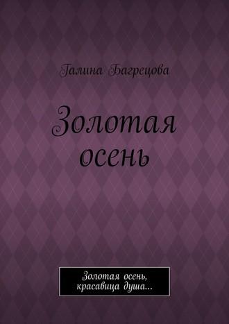 Галина Багрецова, Золотая осень. Золотая осень, красавица душа…