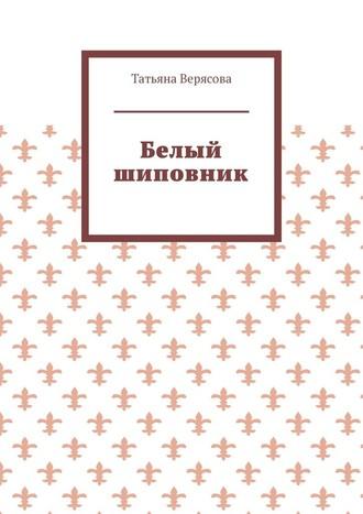 Татьяна Верясова, Белый шиповник
