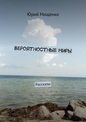 Юрий Мищенко, Вероятностныемиры. Рассказы