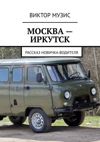 ВИКТОР МУЗИС, МОСКВА– ИРКУТСК. рассказ новичка-водителя