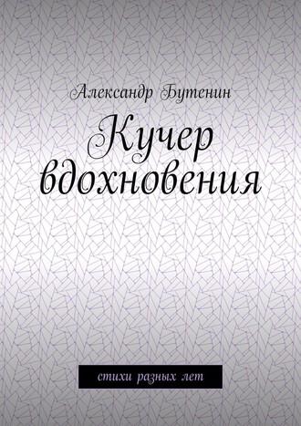 Александр Бутенин, Кучер вдохновения. Стихи разных лет