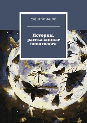 Мария Кочуганова, Истории, рассказанные вполголоса