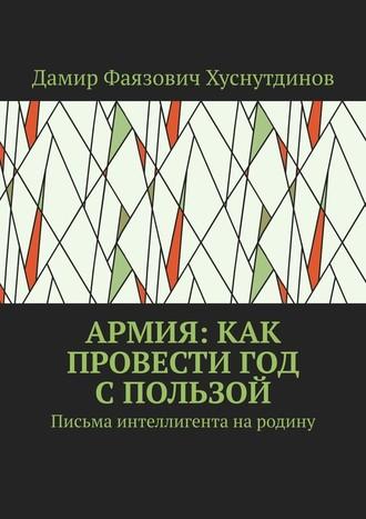 Дамир Хуснутдинов, Армия: как провести год спользой. Письма интеллигента народину