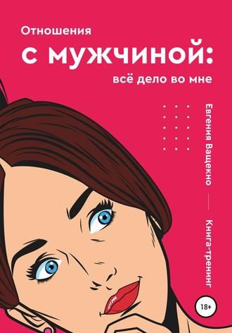 Евгения Ващенко, Отношения с мужчиной: всё дело во мне