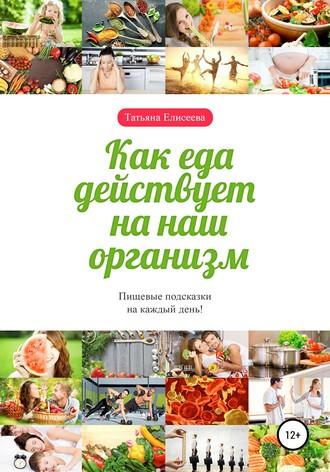 Татьяна Елисеева, Как еда действует на наш организм