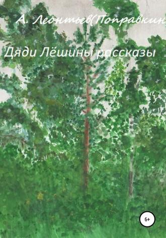 Алексей Леонтьев(Поправкин), Дяди Лёшины рассказы