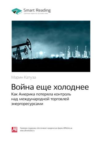 Smart Reading, Марин Катуза: Война еще холоднее. Как Америка потеряла контроль над международной торговлей энергоресурсами. Саммари