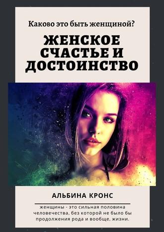Альбина Кронс, Каково это– быть женщиной? Женское счастье идостоинство