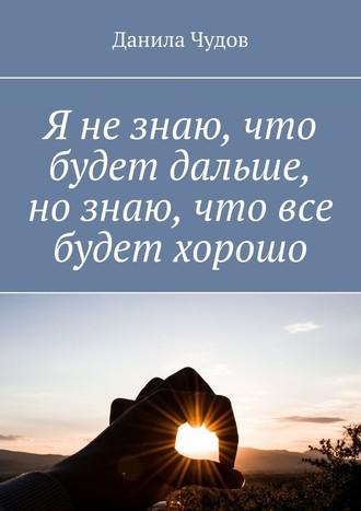 Данила Чудов, Я незнаю, что будет дальше, нознаю, что все будет хорошо