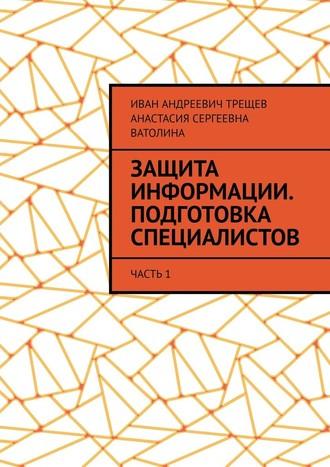 Анастасия Ватолина, Иван Трещев, Защита информации. Подготовка специалистов. Часть1