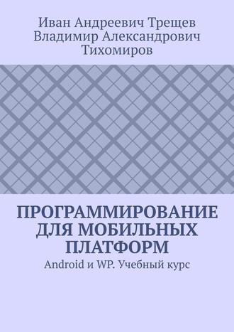 Владимир Тихомиров, Иван Трещев, Программирование для мобильных платформ. Android иWP. Учебный курс