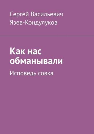 Сергей Язев-Кондулуков, Как нас обманывали. Исповедь совка