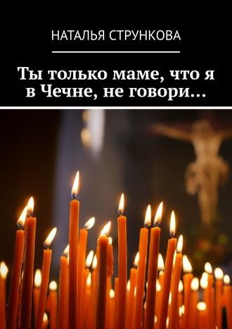 Наталья Стрункова, Ты только маме, что я вЧечне, неговори…