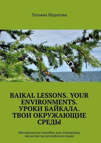 Татьяна Муратова, Baikal lessons. Your environments. Уроки Байкала. Твои окружающие среды. Методическое пособие для изучающих экологию наанглийском языке