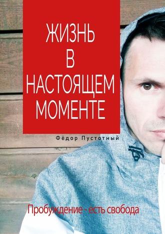 Фёдор Пустотный, Жизнь внастоящем моменте