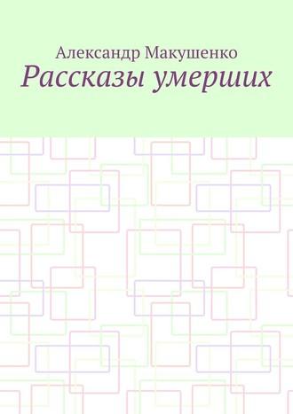 Александр Макушенко, Рассказы умерших