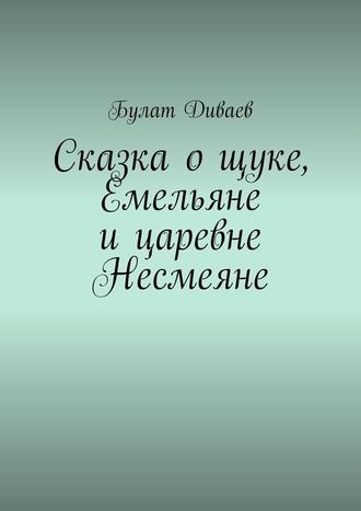 Булат Диваев, Сказка ощуке, Емельяне ицаревне Несмеяне